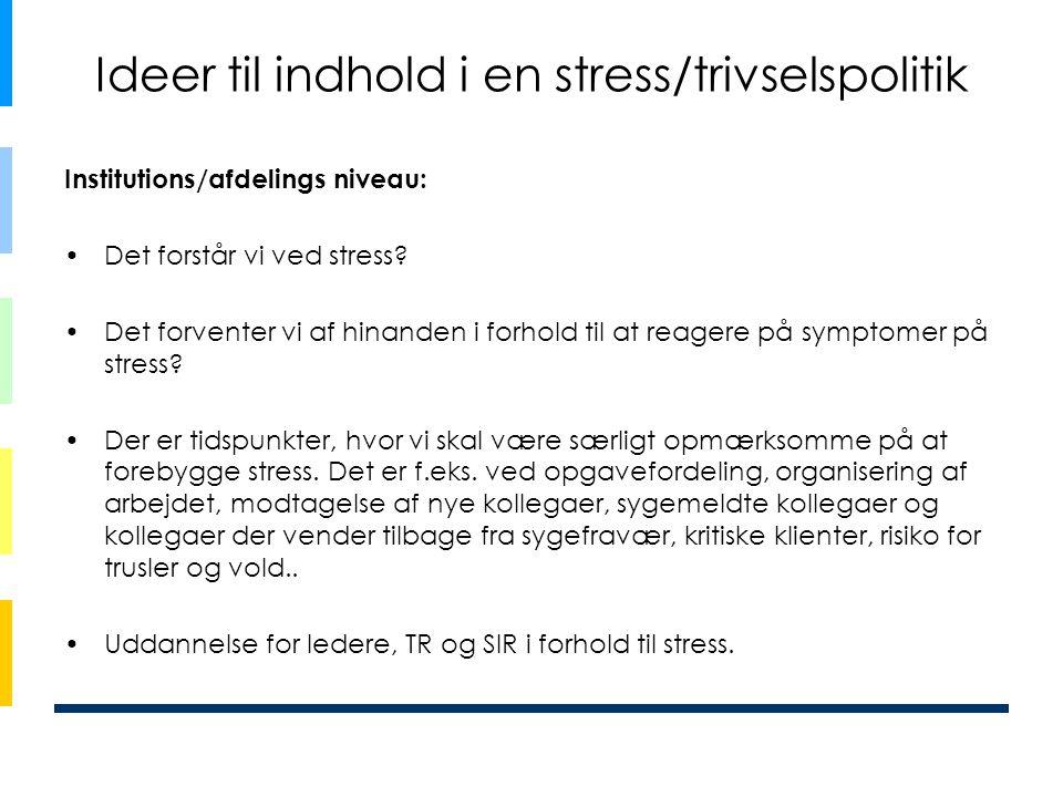 Ideer til indhold i en stress/trivselspolitik Institutions/afdelings niveau: •Det forstår vi ved stress? •Det forventer vi af hinanden i forhold til a