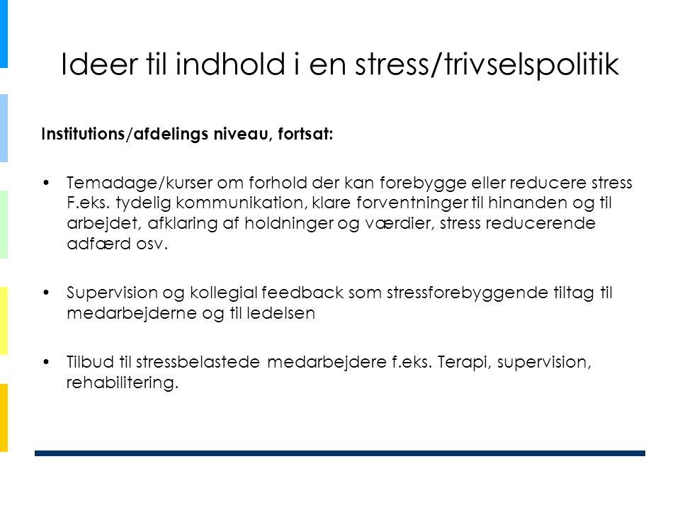 Ideer til indhold i en stress/trivselspolitik Institutions/afdelings niveau, fortsat: •Temadage/kurser om forhold der kan forebygge eller reducere str