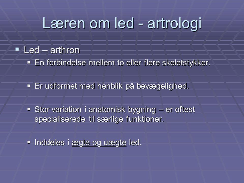 Læren om led - artrologi  Led – arthron  En forbindelse mellem to eller flere skeletstykker.