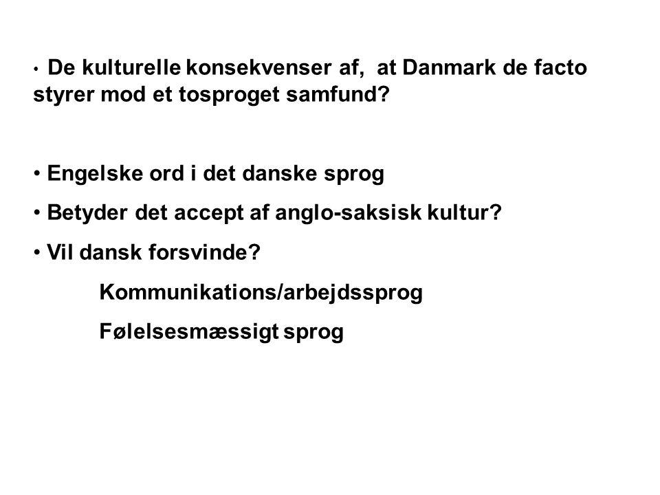 • De kulturelle konsekvenser af, at Danmark de facto styrer mod et tosproget samfund? • Engelske ord i det danske sprog • Betyder det accept af anglo-