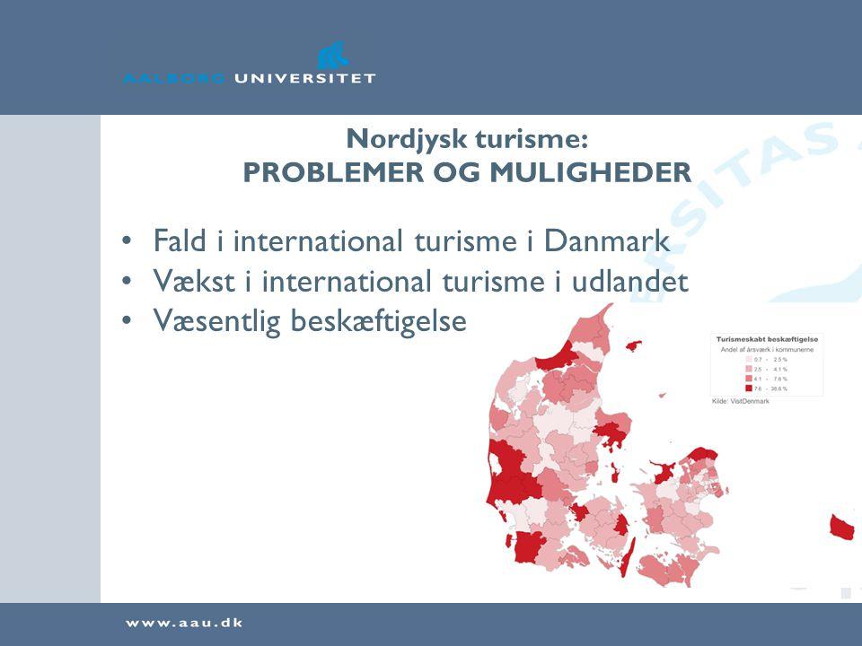 Nordjysk turisme: PROBLEMER OG MULIGHEDER •Fald i international turisme i Danmark •Vækst i international turisme i udlandet •Væsentlig beskæftigelse •Internationalt erhverv