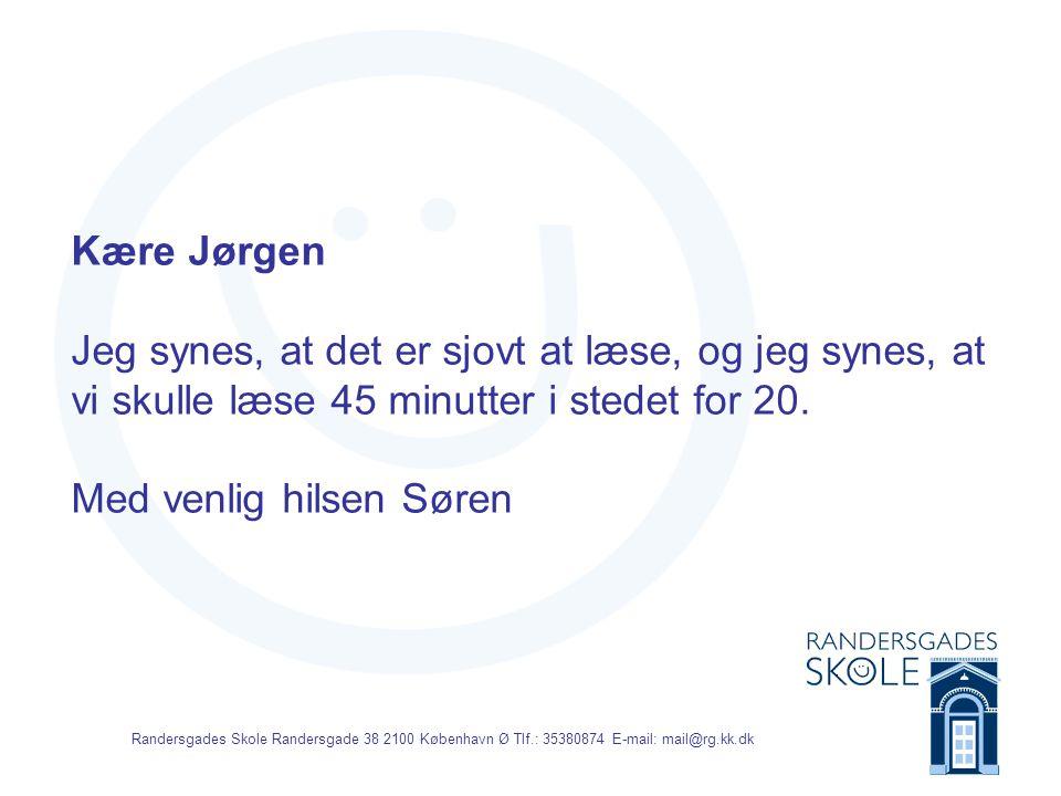 Randersgades Skole Randersgade 38 2100 København Ø Tlf.: 35380874 E-mail: mail@rg.kk.dk Kære Jørgen Jeg synes, at det er sjovt at læse, og jeg synes, at vi skulle læse 45 minutter i stedet for 20.