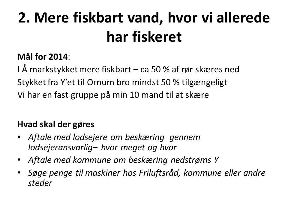 2. Mere fiskbart vand, hvor vi allerede har fiskeret Mål for 2014: I Å markstykket mere fiskbart – ca 50 % af rør skæres ned Stykket fra Y'et til Ornu