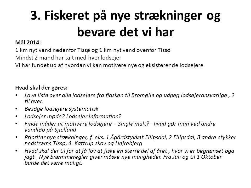 3. Fiskeret på nye strækninger og bevare det vi har Mål 2014: 1 km nyt vand nedenfor Tissø og 1 km nyt vand ovenfor Tissø Mindst 2 mand har talt med h