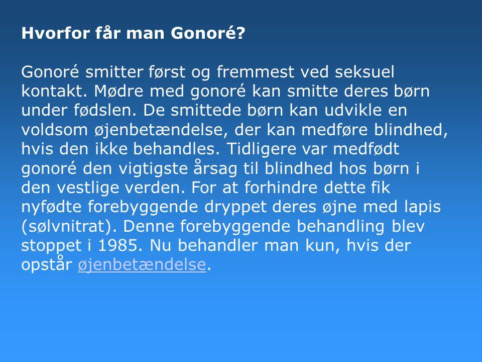 Hvorfor får man Gonoré? Gonoré smitter først og fremmest ved seksuel kontakt. Mødre med gonoré kan smitte deres børn under fødslen. De smittede børn k
