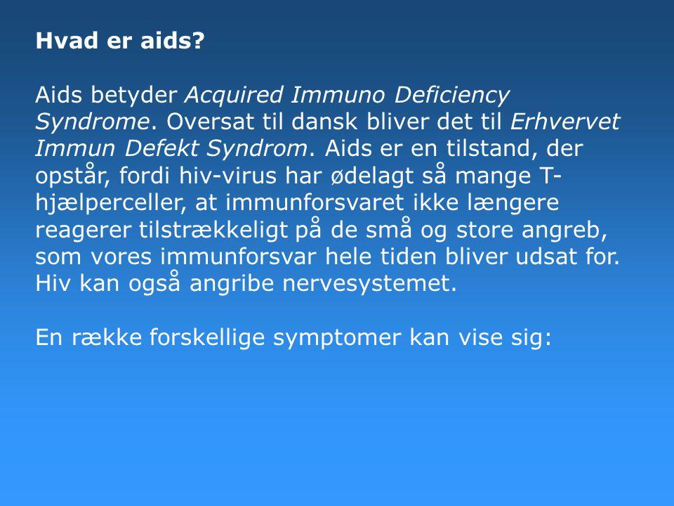 Hvad er aids? Aids betyder Acquired Immuno Deficiency Syndrome. Oversat til dansk bliver det til Erhvervet Immun Defekt Syndrom. Aids er en tilstand,