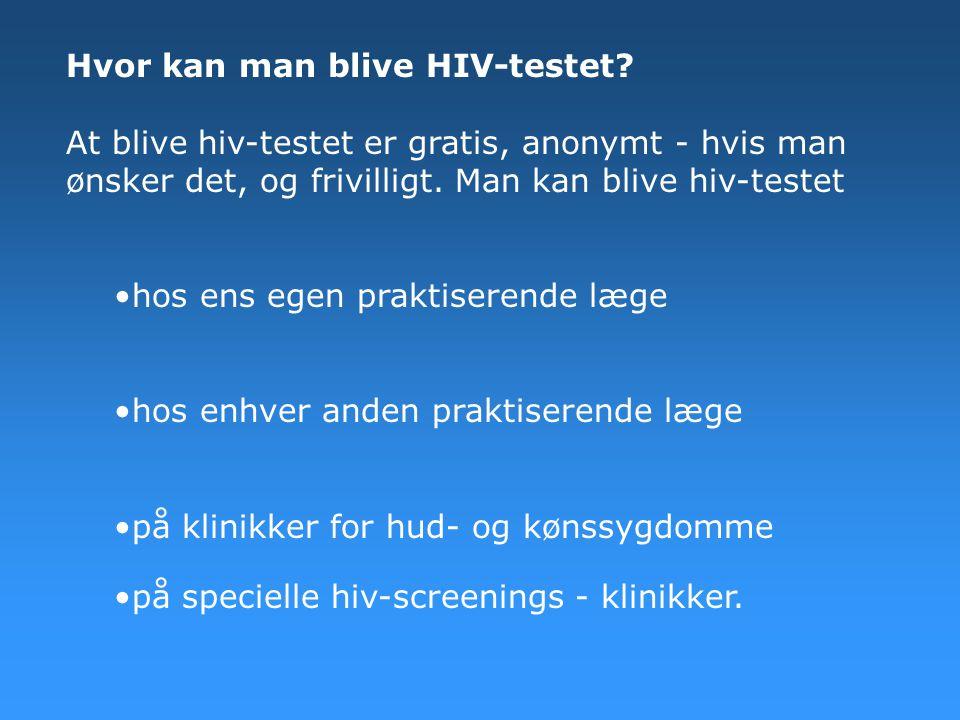 Hvor kan man blive HIV-testet? At blive hiv-testet er gratis, anonymt - hvis man ønsker det, og frivilligt. Man kan blive hiv-testet •hos ens egen pra