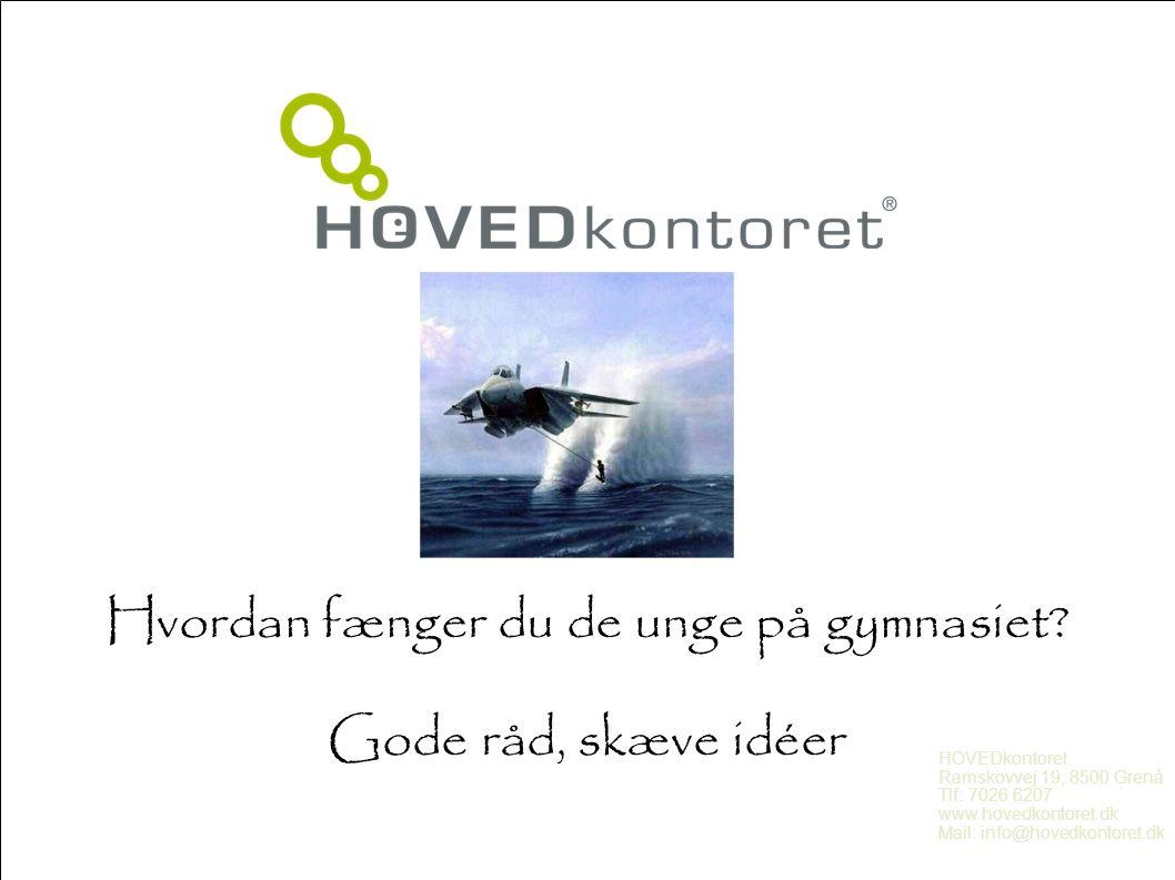 Hvordan fænger du de unge på gymnasiet? Gode råd, skæve idéer HOVEDkontoret Ramskovvej 19, 8500 Grenå Tlf: 7026 6207 www.hovedkontoret.dk Mail: info@h