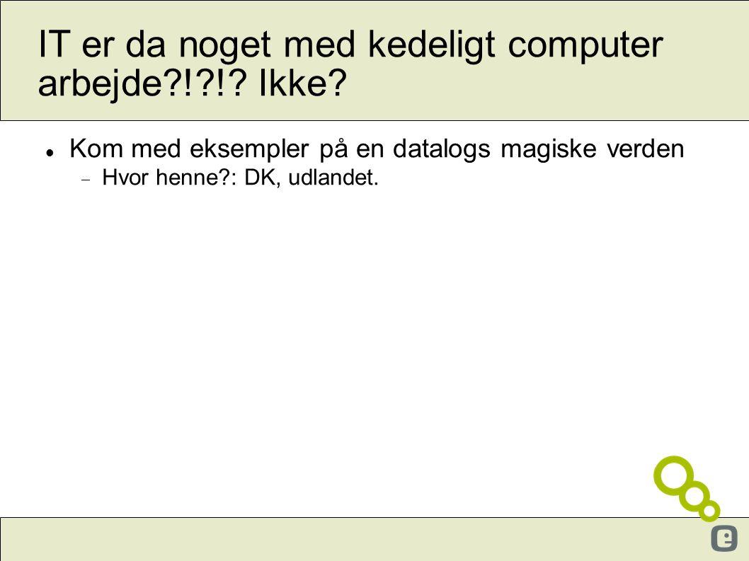 IT er da noget med kedeligt computer arbejde?!?!? Ikke?  Kom med eksempler på en datalogs magiske verden  Hvor henne?: DK, udlandet.