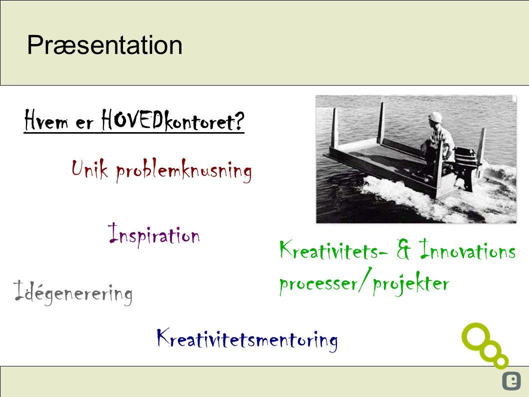 Præsentation Inspiration Unik problemknusning Idégenerering Hvem er HOVEDkontoret? Kreativitetsmentoring Kreativitets- & Innovations processer/projekt