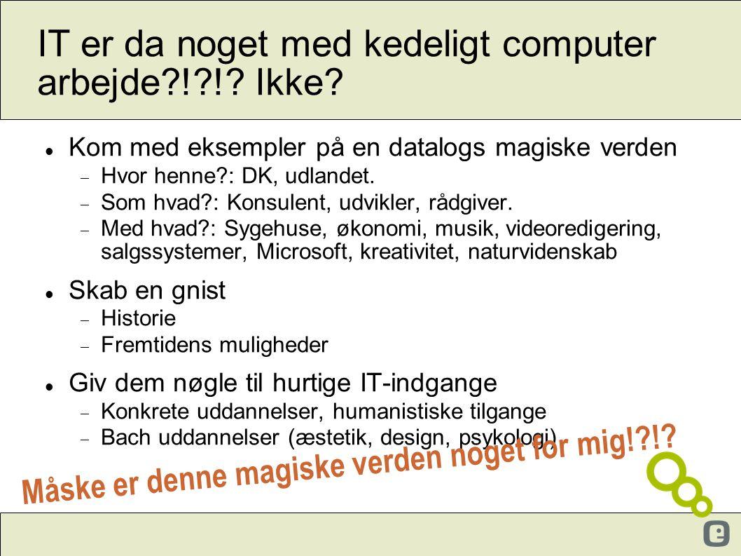 IT er da noget med kedeligt computer arbejde?!?!? Ikke?  Kom med eksempler på en datalogs magiske verden  Hvor henne?: DK, udlandet.  Som hvad?: Ko