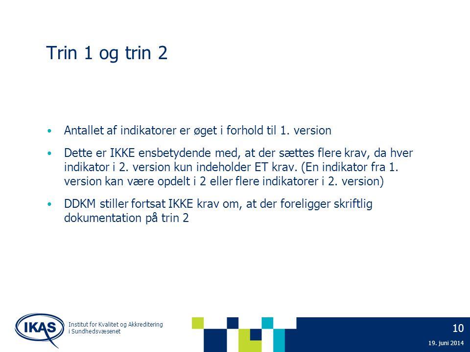 10 19. juni 2014 Institut for Kvalitet og Akkreditering i Sundhedsvæsenet Trin 1 og trin 2 • Antallet af indikatorer er øget i forhold til 1. version
