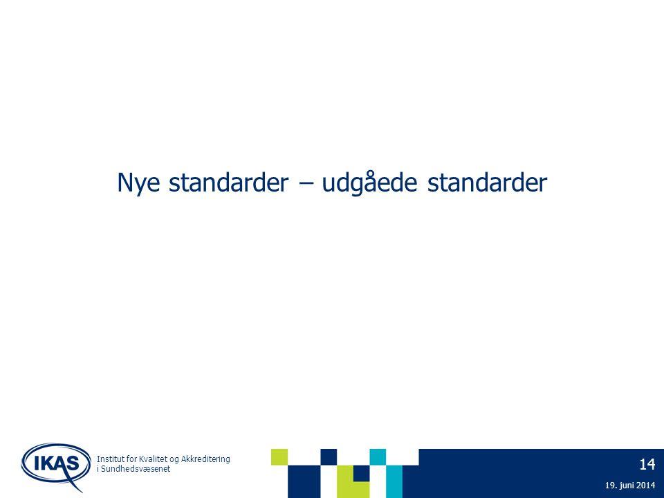 Nye standarder – udgåede standarder 14 19. juni 2014 Institut for Kvalitet og Akkreditering i Sundhedsvæsenet