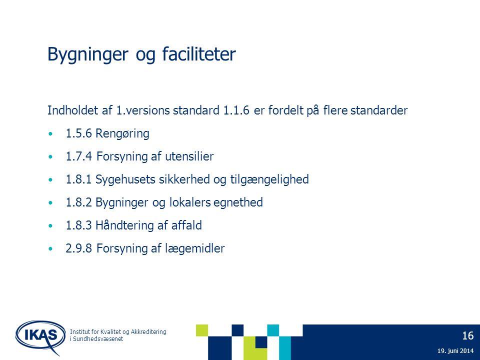 16 19. juni 2014 Institut for Kvalitet og Akkreditering i Sundhedsvæsenet Bygninger og faciliteter Indholdet af 1.versions standard 1.1.6 er fordelt p