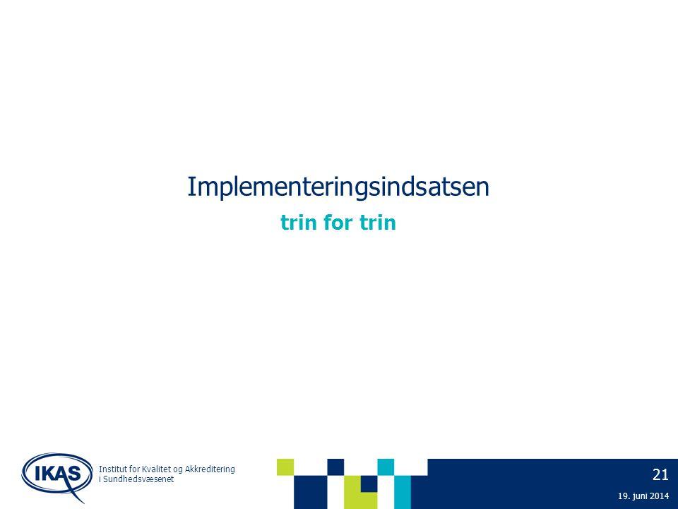 Implementeringsindsatsen 21 19. juni 2014 trin for trin Institut for Kvalitet og Akkreditering i Sundhedsvæsenet