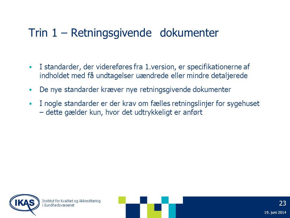 23 19. juni 2014 Institut for Kvalitet og Akkreditering i Sundhedsvæsenet Trin 1 – Retningsgivende dokumenter • I standarder, der videreføres fra 1.ve