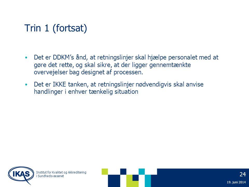 24 19. juni 2014 Institut for Kvalitet og Akkreditering i Sundhedsvæsenet Trin 1 (fortsat) • Det er DDKM's ånd, at retningslinjer skal hjælpe personal