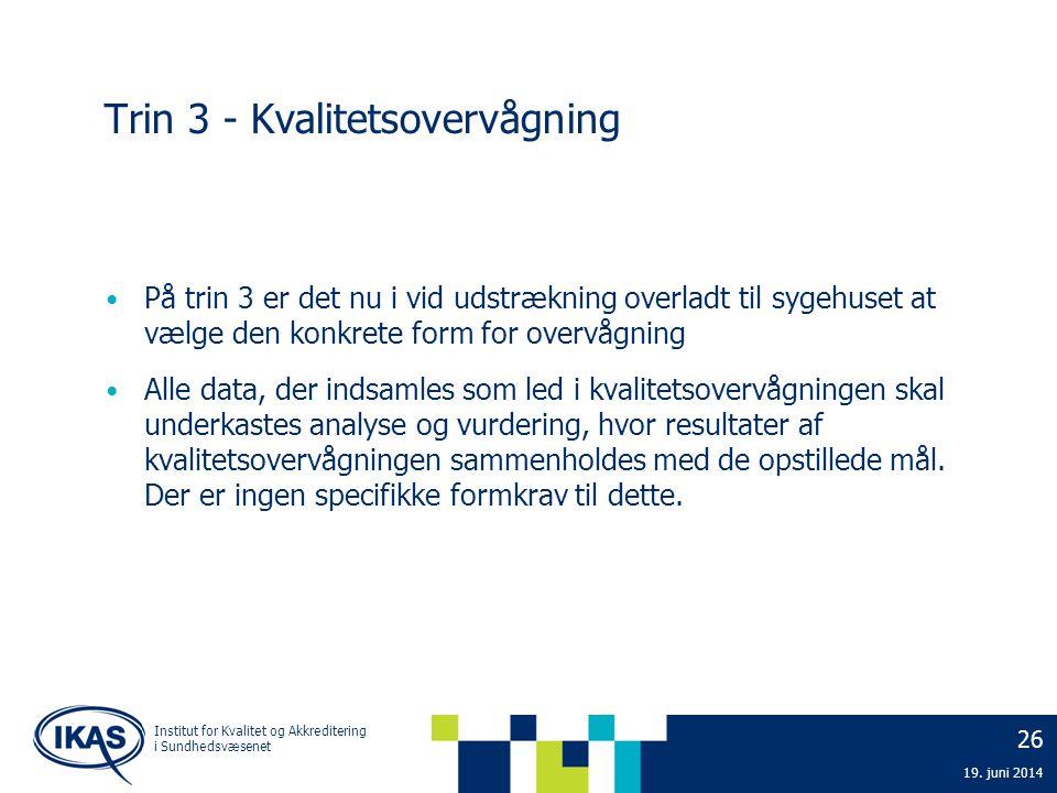 26 19. juni 2014 Institut for Kvalitet og Akkreditering i Sundhedsvæsenet Trin 3 - Kvalitetsovervågning • På trin 3 er det nu i vid udstrækning overla