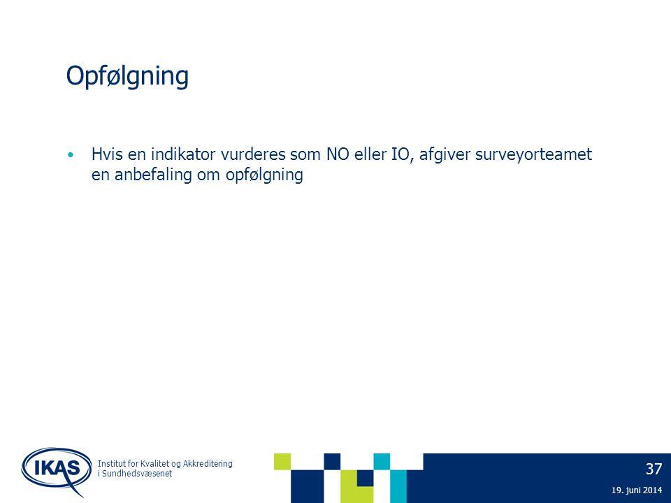 37 19. juni 2014 Institut for Kvalitet og Akkreditering i Sundhedsvæsenet Opfølgning • Hvis en indikator vurderes som NO eller IO, afgiver surveyortea