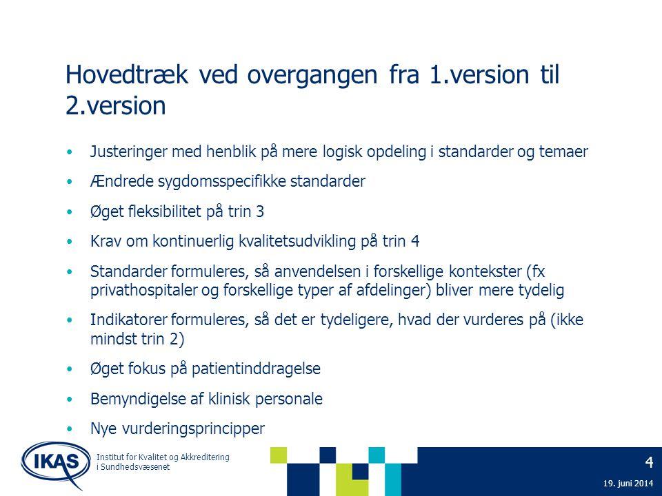 4 19. juni 2014 Institut for Kvalitet og Akkreditering i Sundhedsvæsenet Hovedtræk ved overgangen fra 1.version til 2.version • Justeringer med henbli