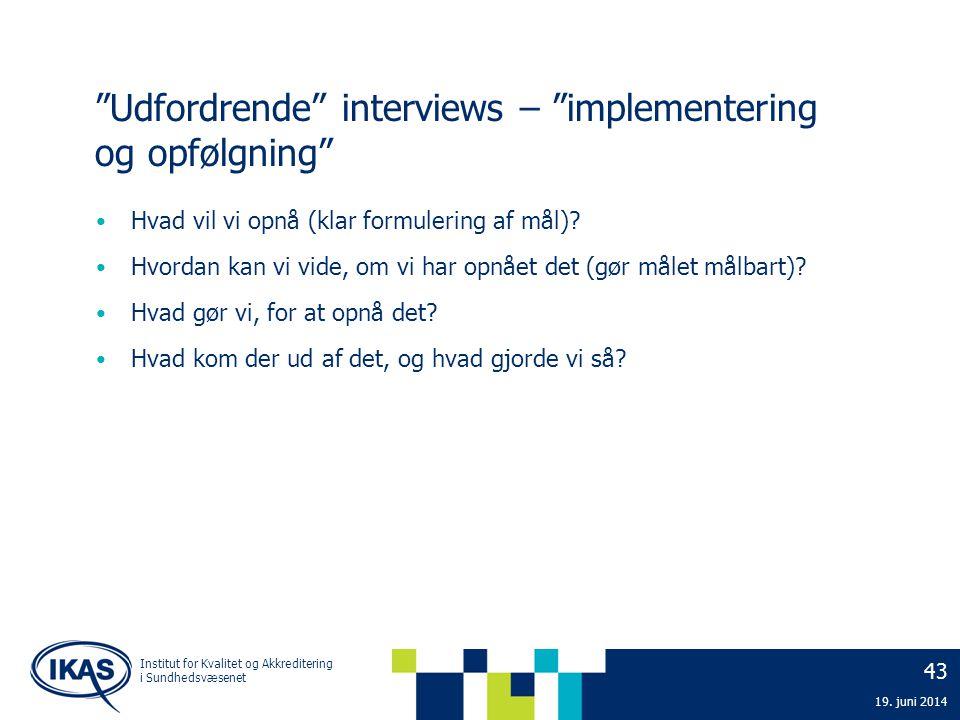 """43 19. juni 2014 Institut for Kvalitet og Akkreditering i Sundhedsvæsenet """"Udfordrende"""" interviews – """"implementering og opfølgning"""" • Hvad vil vi opnå"""