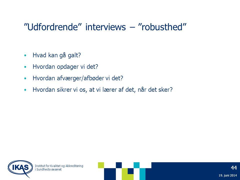"""44 19. juni 2014 Institut for Kvalitet og Akkreditering i Sundhedsvæsenet """"Udfordrende"""" interviews – """"robusthed"""" • Hvad kan gå galt? • Hvordan opdager"""
