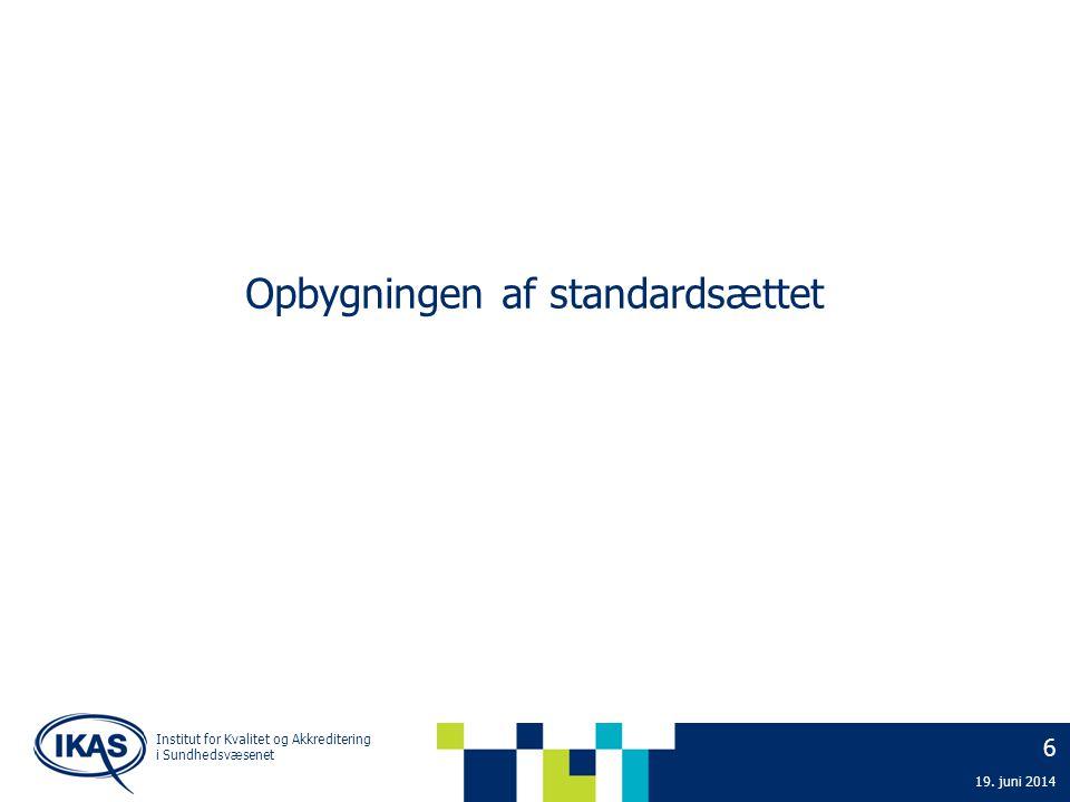 Opbygningen af standardsættet 6 19. juni 2014 Institut for Kvalitet og Akkreditering i Sundhedsvæsenet