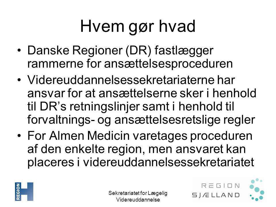 Sekretariatet for Lægelig Videreuddannelse Hvem gør hvad •Danske Regioner (DR) fastlægger rammerne for ansættelsesproceduren •Videreuddannelsessekretariaterne har ansvar for at ansættelserne sker i henhold til DR's retningslinjer samt i henhold til forvaltnings- og ansættelsesretslige regler •For Almen Medicin varetages proceduren af den enkelte region, men ansvaret kan placeres i videreuddannelsessekretariatet