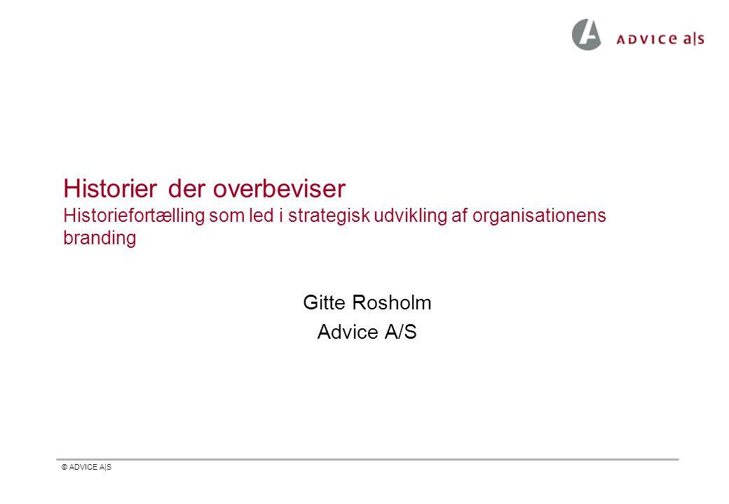 © ADVICE A|S Historier der overbeviser Historiefortælling som led i strategisk udvikling af organisationens branding Gitte Rosholm Advice A/S