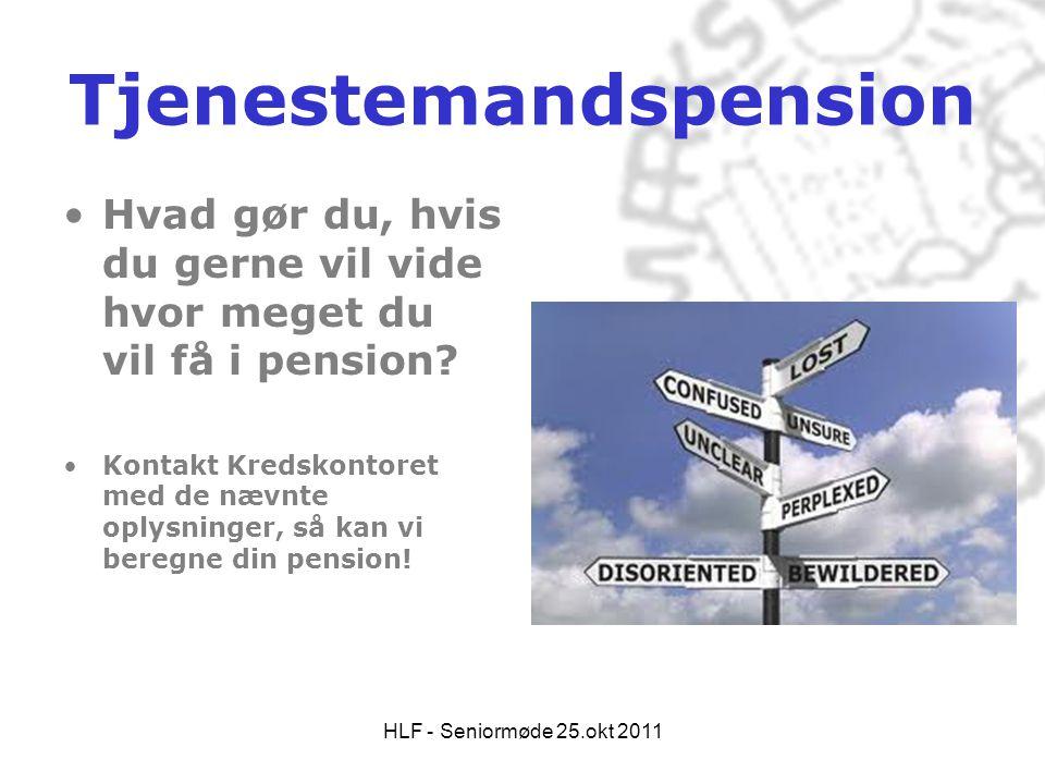 HLF - Seniormøde 25.okt 2011 Tjenestemandspension •Hvad gør du, hvis du gerne vil vide hvor meget du vil få i pension? •Kontakt Kredskontoret med de n