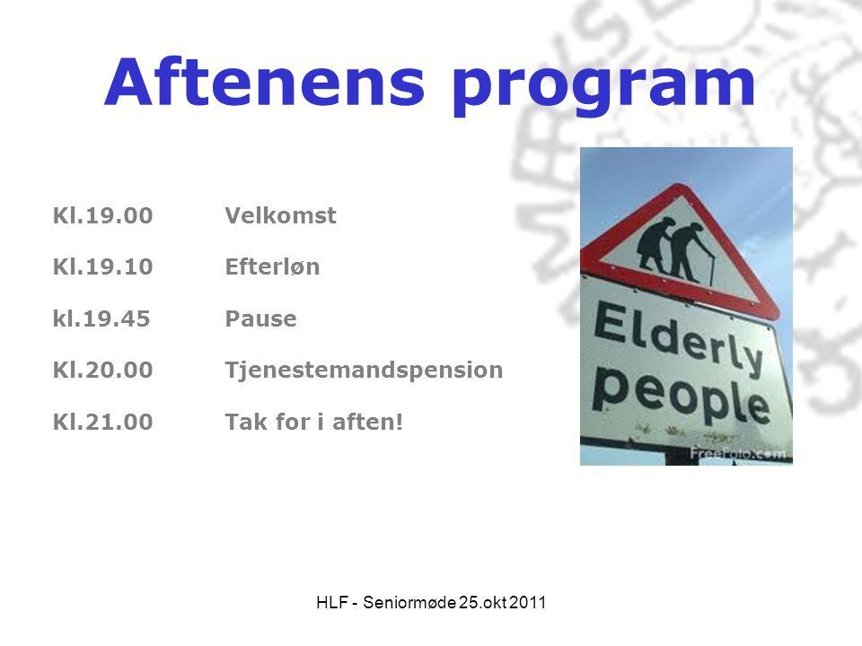 HLF - Seniormøde 25.okt 2011 Aftenens program Kl.19.00 Velkomst Kl.19.10 Efterløn kl.19.45 Pause Kl.20.00 Tjenestemandspension Kl.21.00Tak for i aften