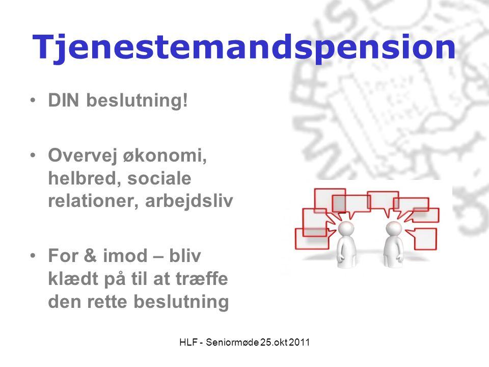HLF - Seniormøde 25.okt 2011 Tjenestemandspension •DIN beslutning! •Overvej økonomi, helbred, sociale relationer, arbejdsliv •For & imod – bliv klædt