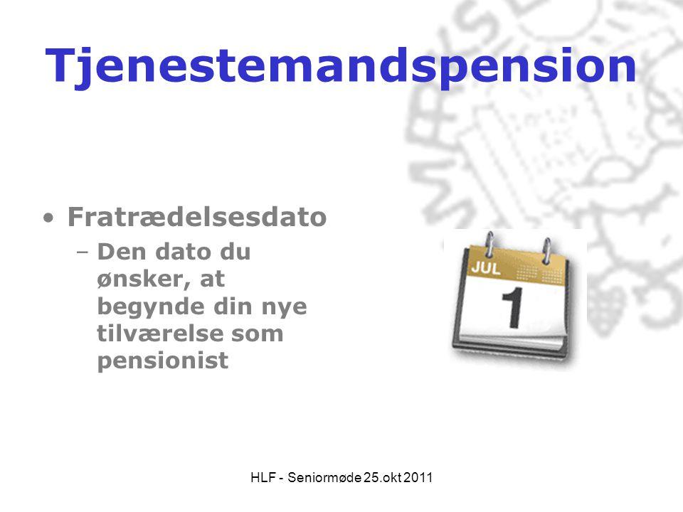HLF - Seniormøde 25.okt 2011 Tjenestemandspension •Fratrædelsesdato –Den dato du ønsker, at begynde din nye tilværelse som pensionist