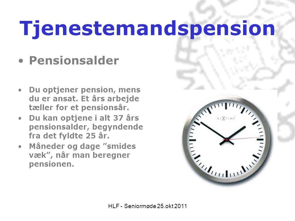 HLF - Seniormøde 25.okt 2011 Tjenestemandspension •Pensionsalder •Du optjener pension, mens du er ansat. Et års arbejde tæller for et pensionsår. •Du