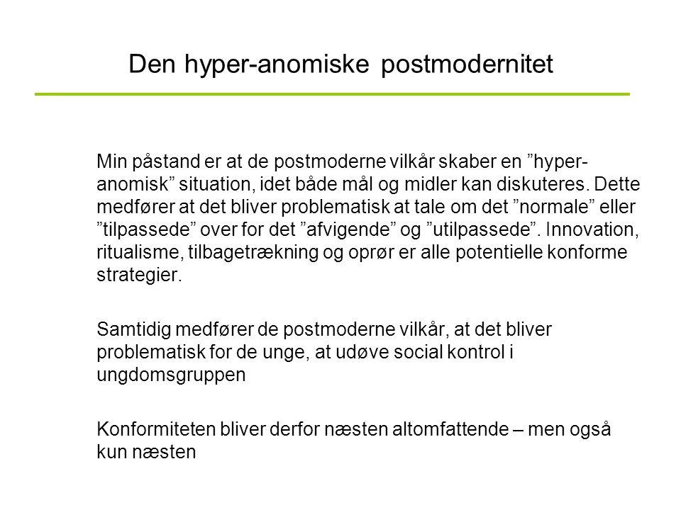 """Den hyper-anomiske postmodernitet Min påstand er at de postmoderne vilkår skaber en """"hyper- anomisk"""" situation, idet både mål og midler kan diskuteres"""