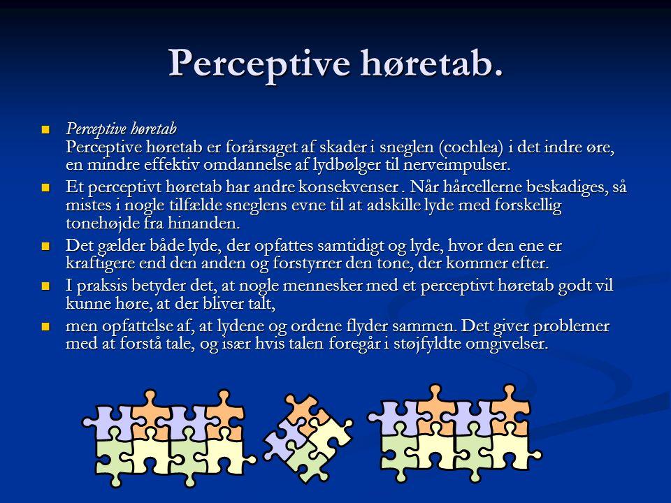 Perceptive høretab.  Perceptive høretab Perceptive høretab er forårsaget af skader i sneglen (cochlea) i det indre øre, en mindre effektiv omdannelse