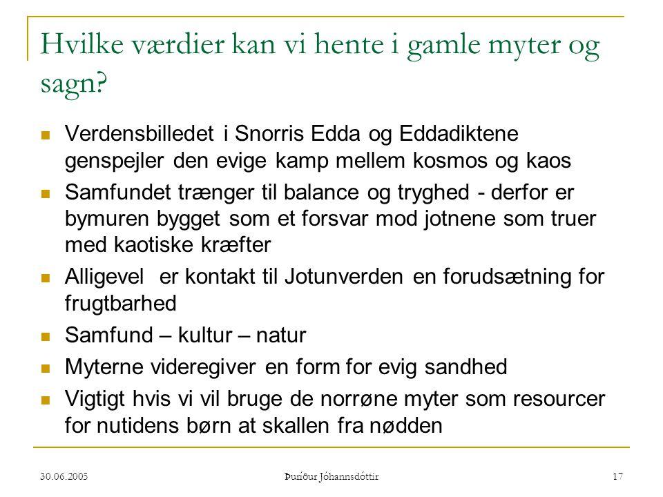 30.06.2005 Þuríður Jóhannsdóttir 17 Hvilke værdier kan vi hente i gamle myter og sagn?  Verdensbilledet i Snorris Edda og Eddadiktene genspejler den