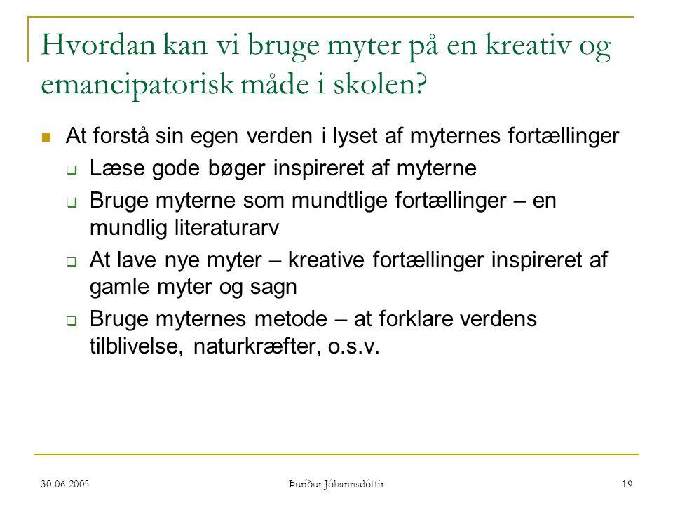 30.06.2005 Þuríður Jóhannsdóttir 19 Hvordan kan vi bruge myter på en kreativ og emancipatorisk måde i skolen?  At forstå sin egen verden i lyset af m