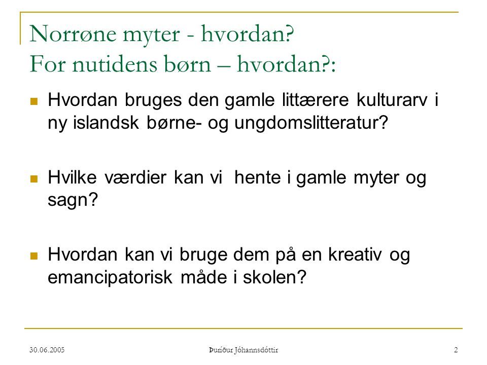 30.06.2005 Þuríður Jóhannsdóttir 2 Norrøne myter - hvordan? For nutidens børn – hvordan?:  Hvordan bruges den gamle littærere kulturarv i ny islandsk