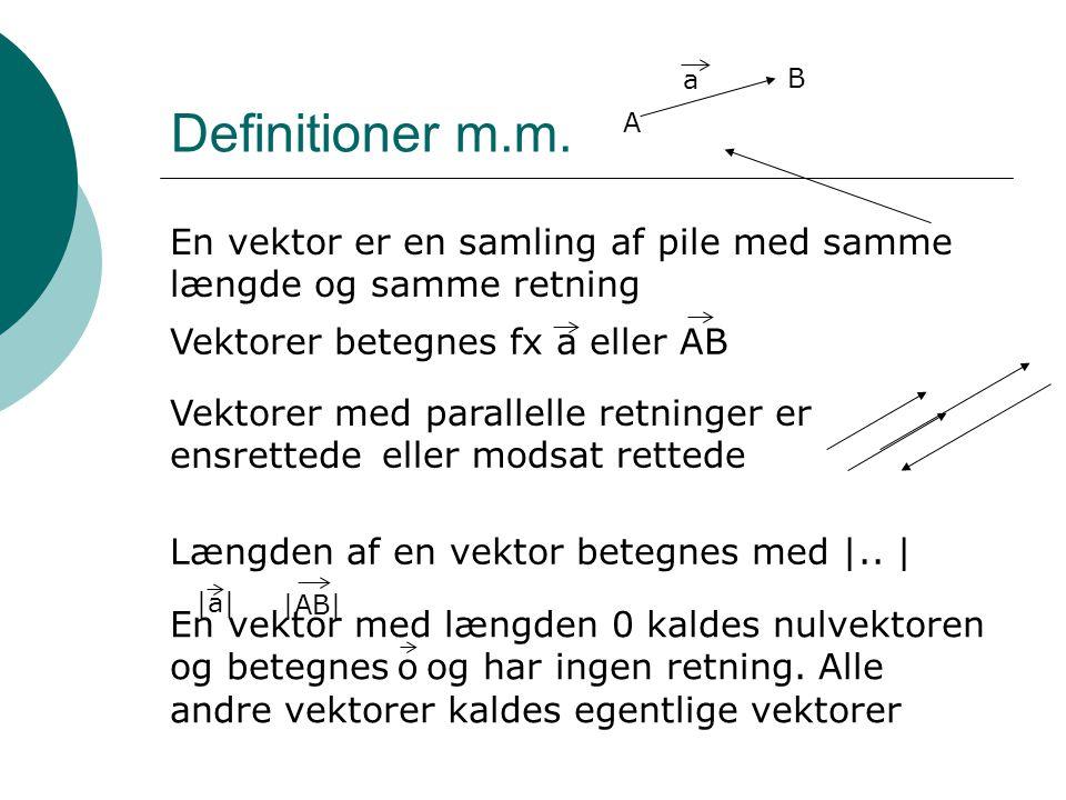 Definitioner m.m. En vektor er en samling af pile med samme længde og samme retning Vektorer betegnes fx a eller AB Vektorer med parallelle retninger