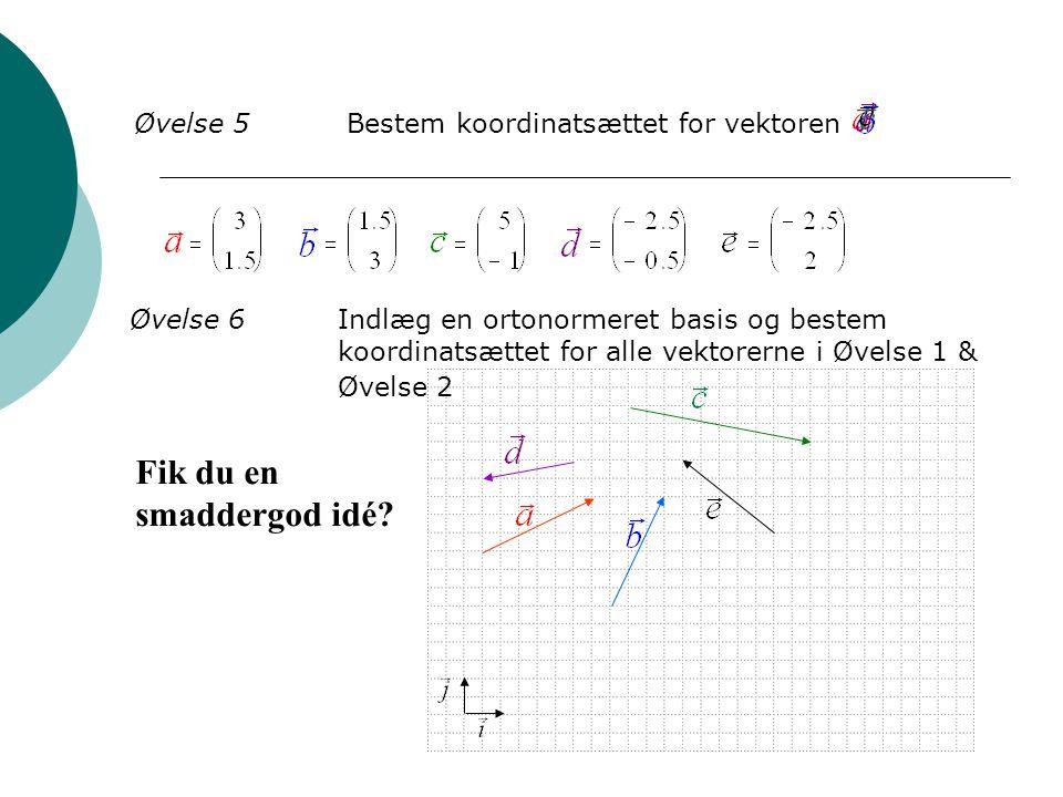 Øvelse 5Bestem koordinatsættet for vektoren Øvelse 6Indlæg en ortonormeret basis og bestem koordinatsættet for alle vektorerne i Øvelse 1 & Øvelse 2 F