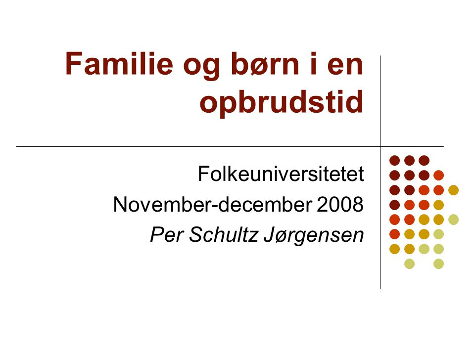Familie og børn i en opbrudstid Folkeuniversitetet November-december 2008 Per Schultz Jørgensen