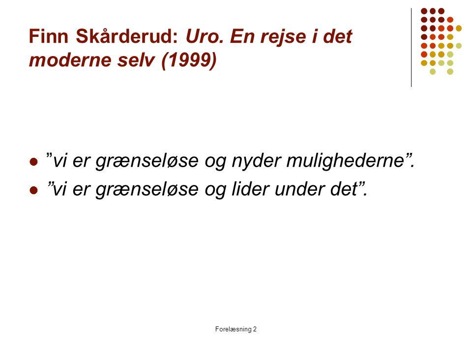 """Forelæsning 2 Finn Skårderud: Uro. En rejse i det moderne selv (1999)  """"vi er grænseløse og nyder mulighederne"""".  """"vi er grænseløse og lider under d"""