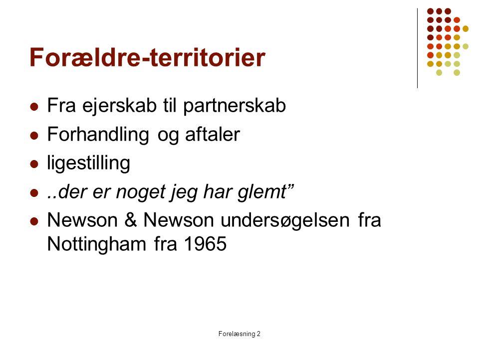 Forelæsning 2 Forældre-territorier  Fra ejerskab til partnerskab  Forhandling og aftaler  ligestilling ..der er noget jeg har glemt  Newson & Newson undersøgelsen fra Nottingham fra 1965