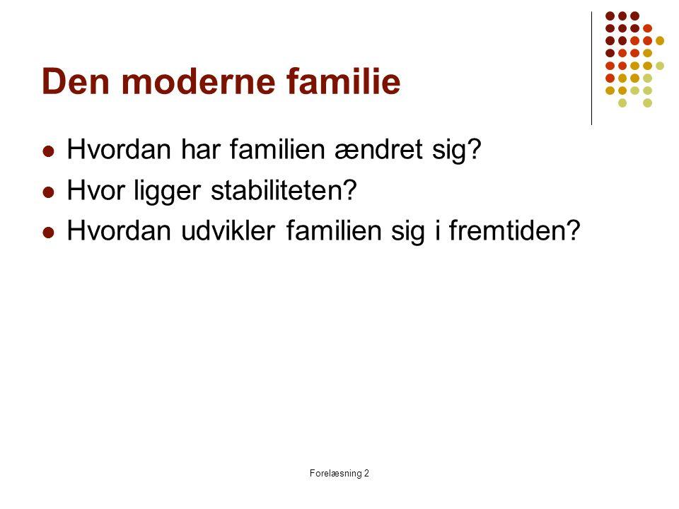Forelæsning 2 Den nye situation omkring familien  Mødre på arbejdsmarkedet  Børn i dagpasning  Materiel velstand  Tidspres, aftaler og forhandling  Sårbarhed i dagligdagen  Skilsmisser og nydannede familier