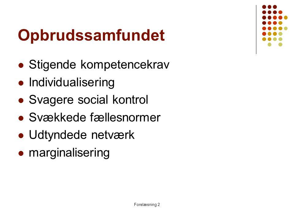 Forelæsning 2 Opbrudssamfundet  Stigende kompetencekrav  Individualisering  Svagere social kontrol  Svækkede fællesnormer  Udtyndede netværk  marginalisering