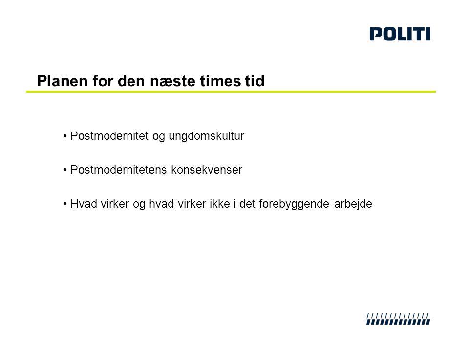 Planen for den næste times tid • Postmodernitet og ungdomskultur • Postmodernitetens konsekvenser • Hvad virker og hvad virker ikke i det forebyggende
