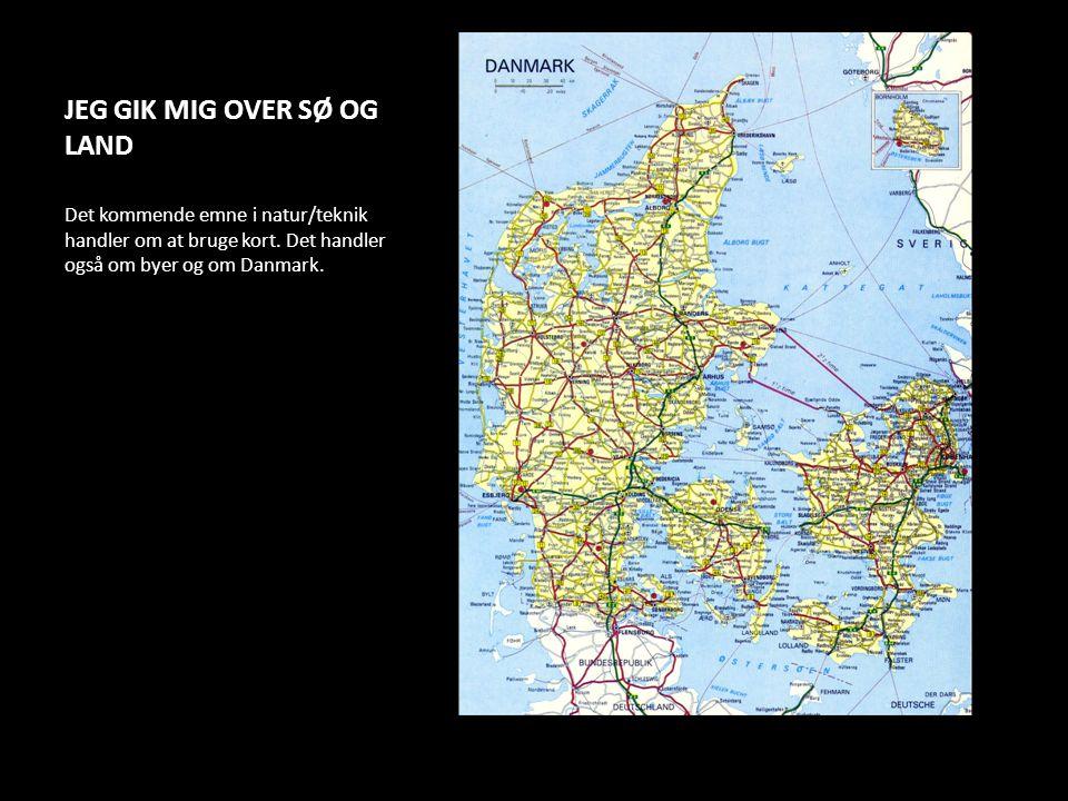 JEG GIK MIG OVER SØ OG LAND Det kommende emne i natur/teknik handler om at bruge kort. Det handler også om byer og om Danmark.
