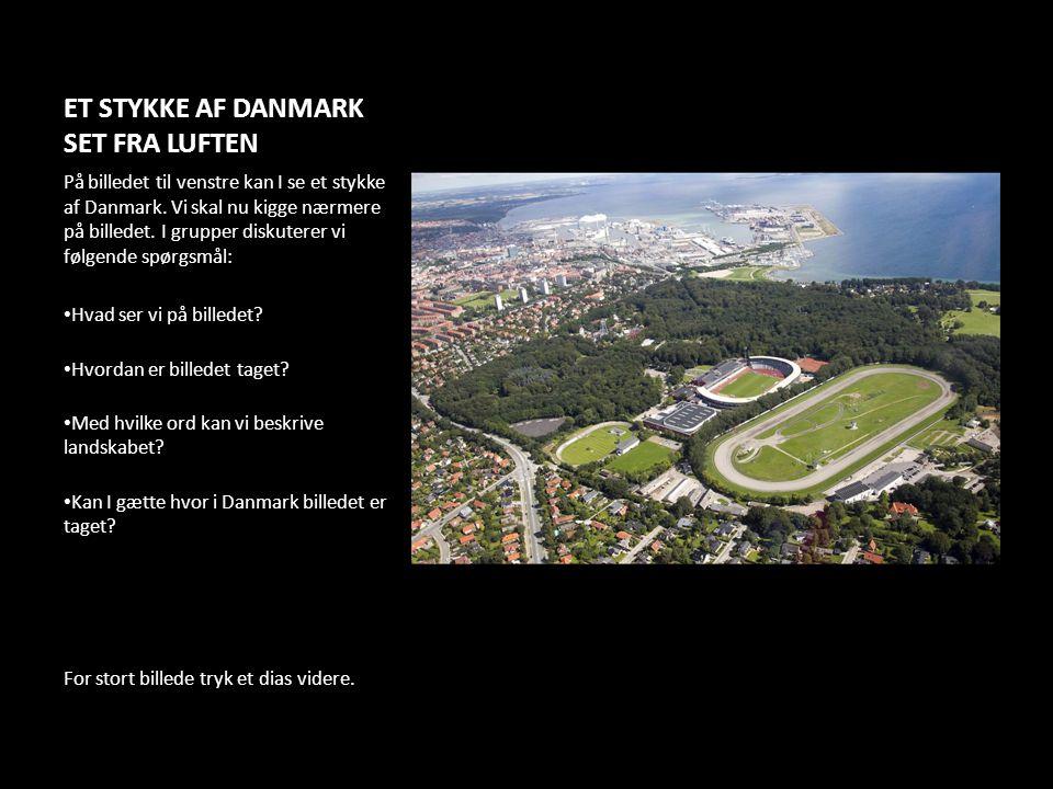 ET STYKKE AF DANMARK SET FRA LUFTEN På billedet til venstre kan I se et stykke af Danmark. Vi skal nu kigge nærmere på billedet. I grupper diskuterer