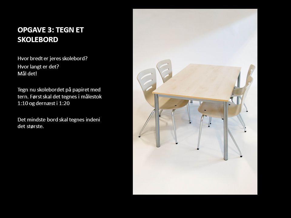 OPGAVE 3: TEGN ET SKOLEBORD Hvor bredt er jeres skolebord? Hvor langt er det? Mål det! Tegn nu skolebordet på papiret med tern. Først skal det tegnes
